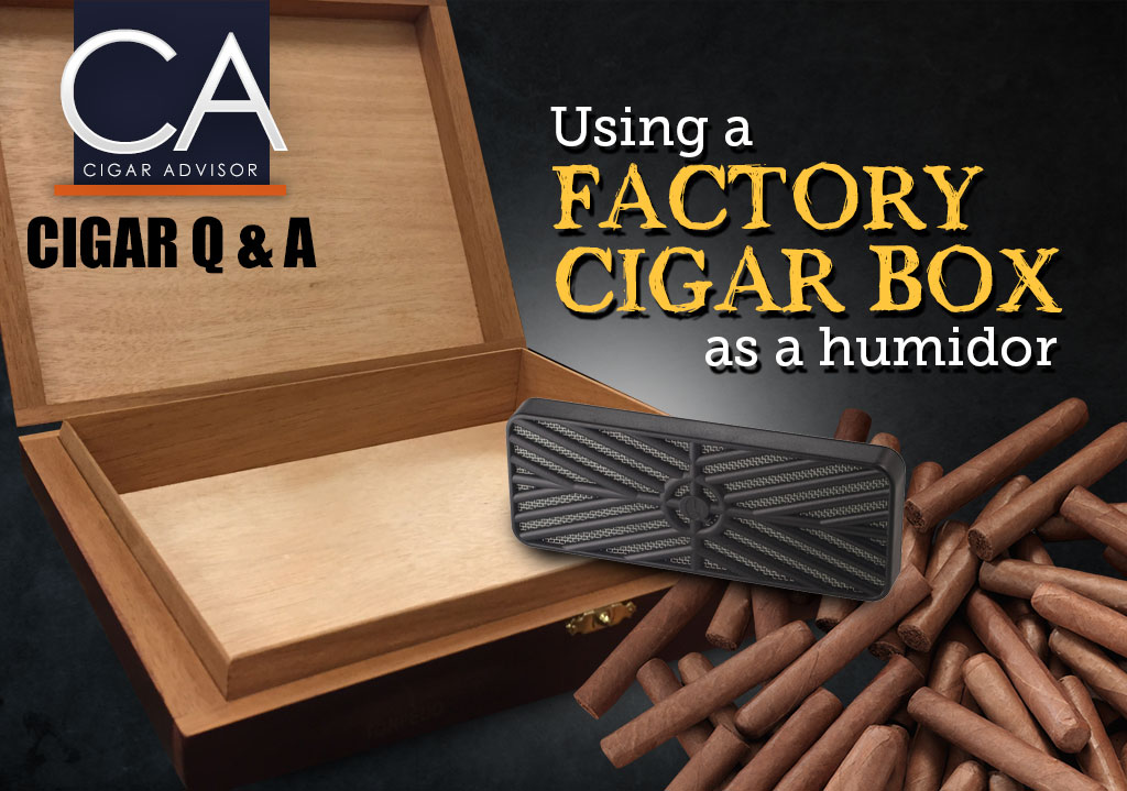 Cigar Q&A: Using a Factory Cigar Box as a Humidor