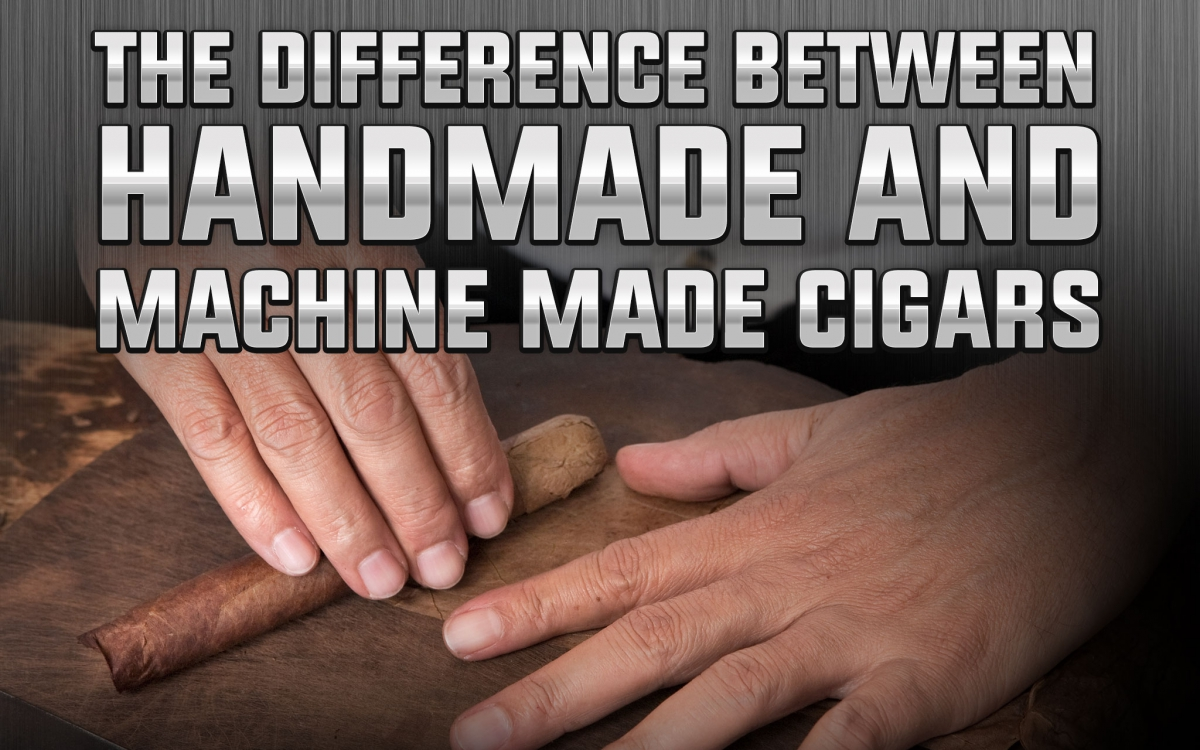 The Difference between Handmade and Machine Made Cigars