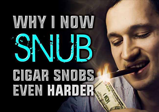 Why I Now Snub Cigar Snobs Even Harder