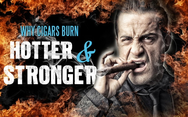 Why Cigars Burn Hotter and Stronger
