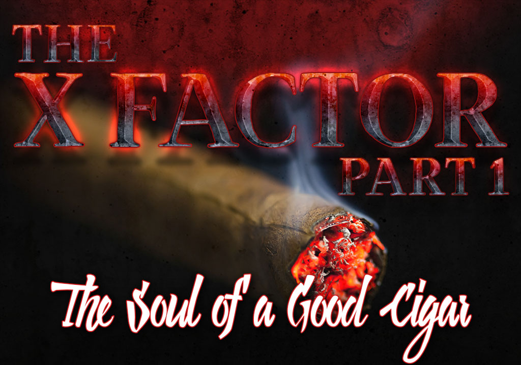 The X Factor (Part 1): The Soul of a Good Cigar