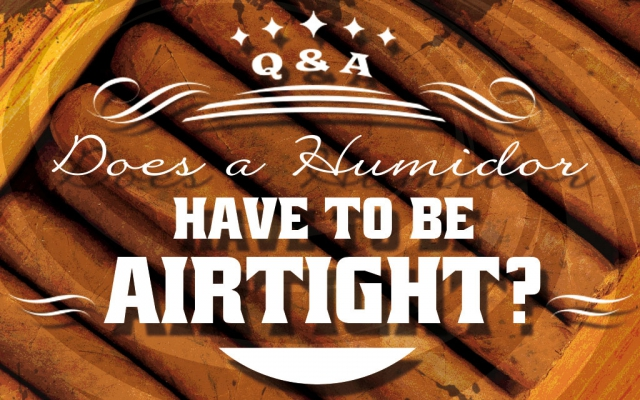 Cigar Q&A: Does a Cigar Humidor Have to be Airtight?