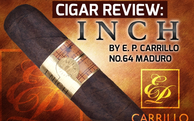 Cigar Review: INCH by E. P. Carrillo No.64 Maduro