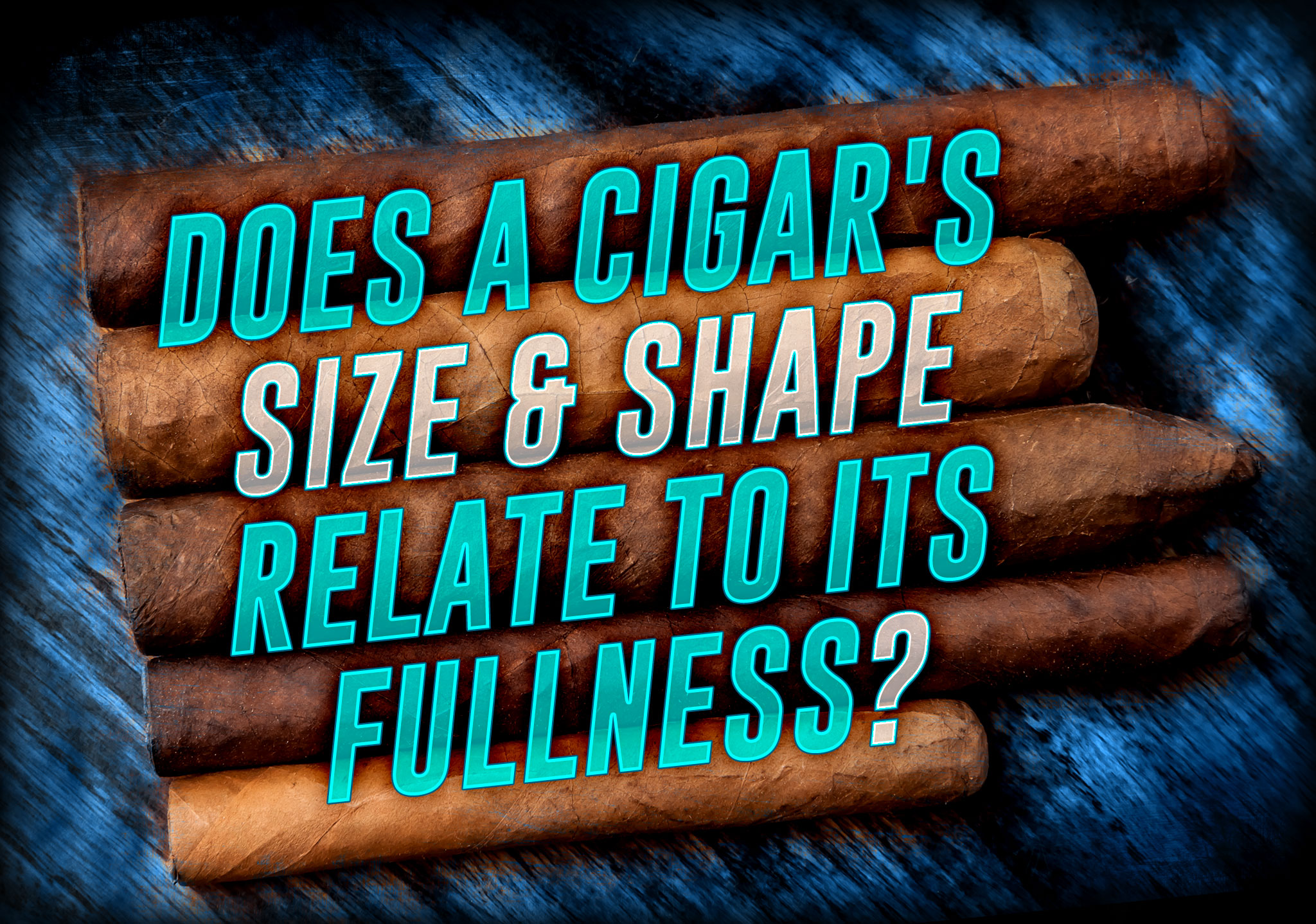 Does a Cigar's Size & Shape Relate to its Fullness?