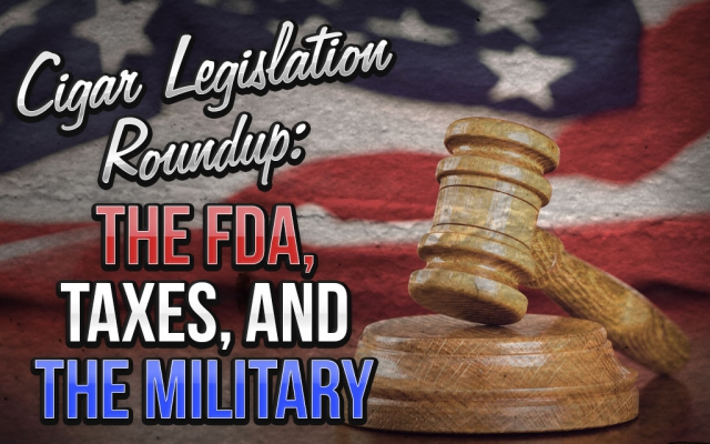 Cigar Legislation Roundup: The FDA, Taxes, and the Military