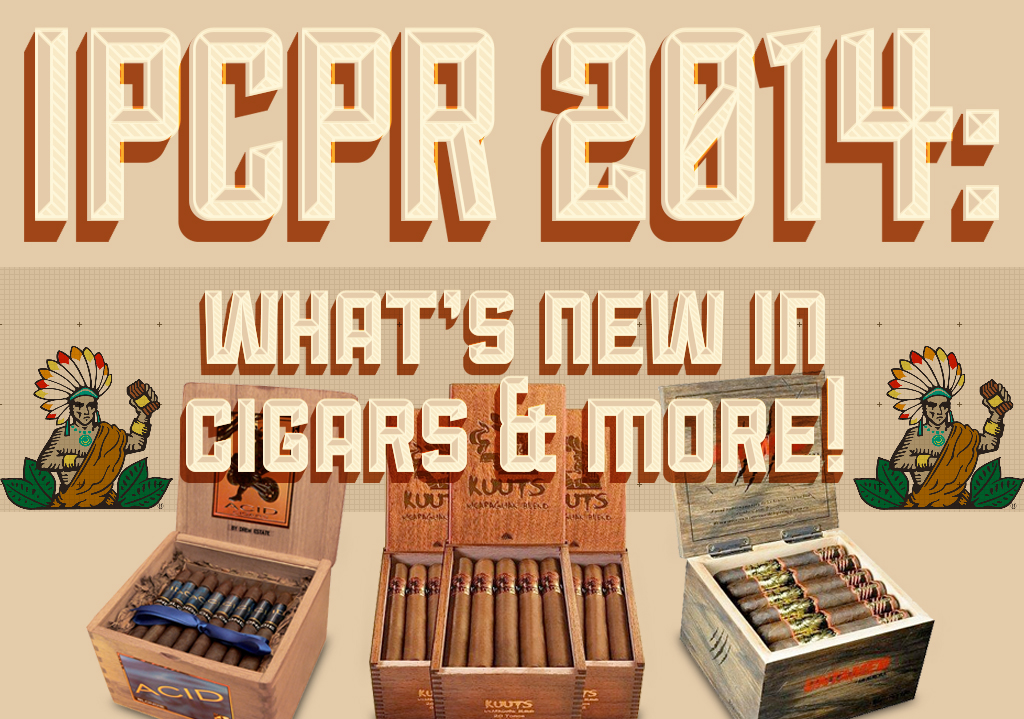 IPCPR 2014: What's New in Cigars and more!