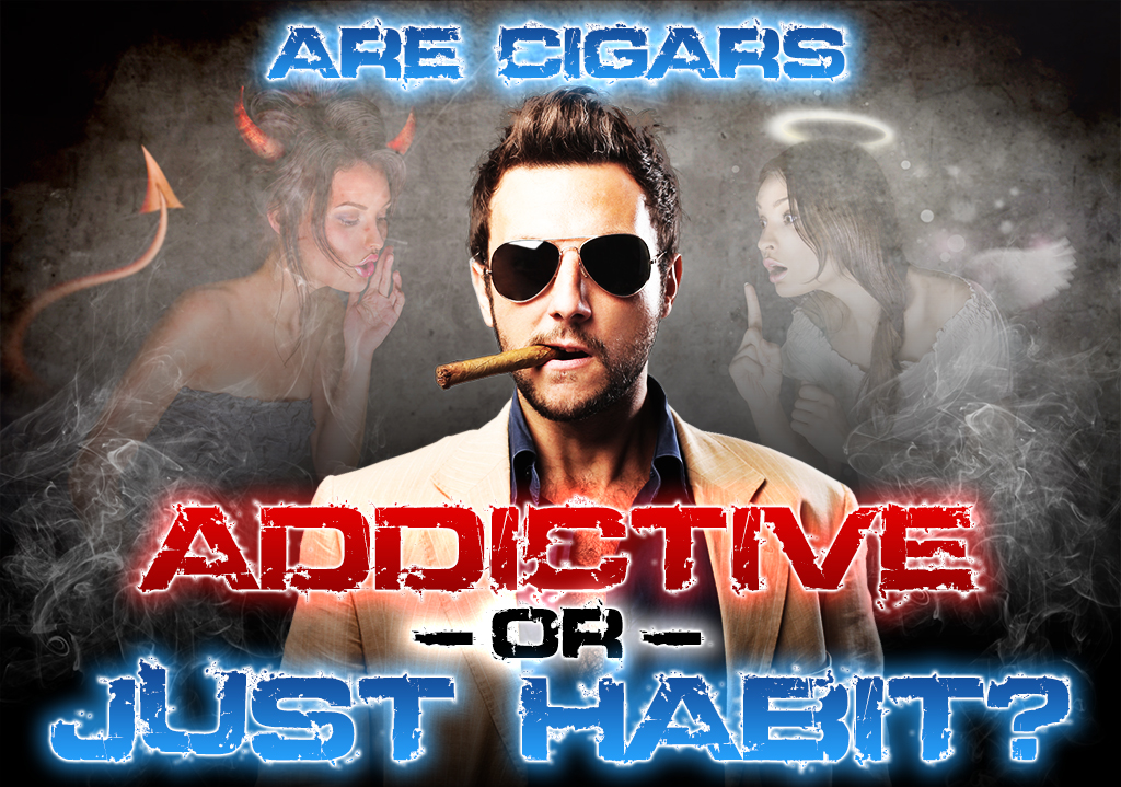 Are cigars addictive or just a habit?