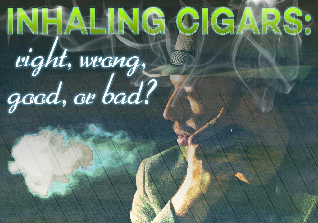 Inhaling cigars: right, wrong, good, or bad?