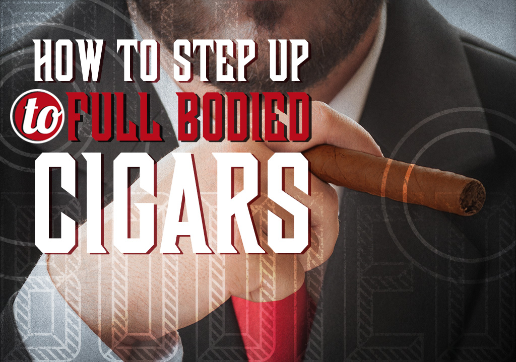How to Step Up to Full Bodied Cigars