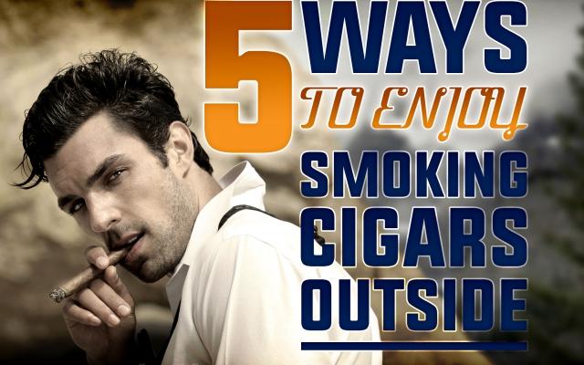 5 Ways to Enjoy Smoking Cigars Outside