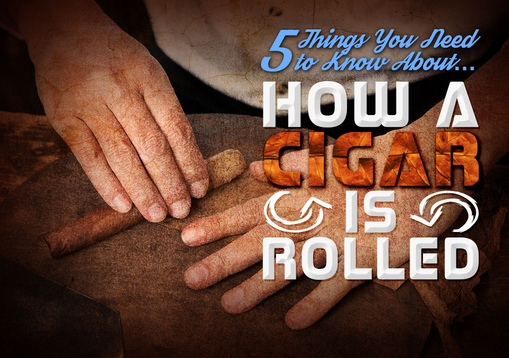 5 Things You Need to Know About…How Cigars are Rolled