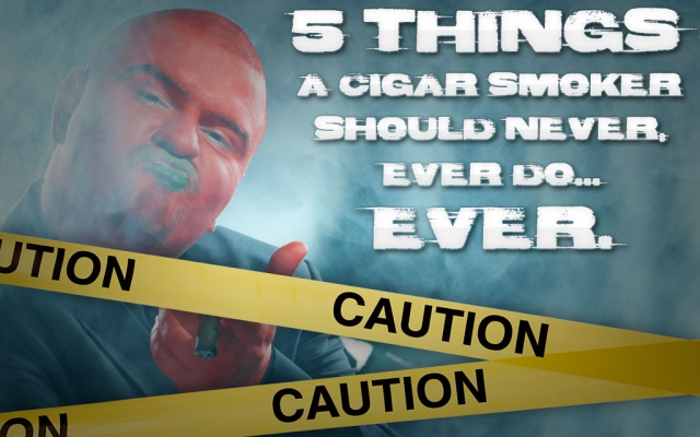 Five Things a Cigar Smoker Should Never, Ever Do…Ever.