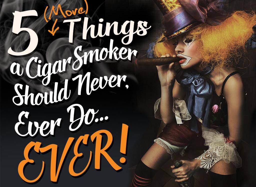 Five MORE Things a Cigar Smoker Should Never, Ever Do…Ever.