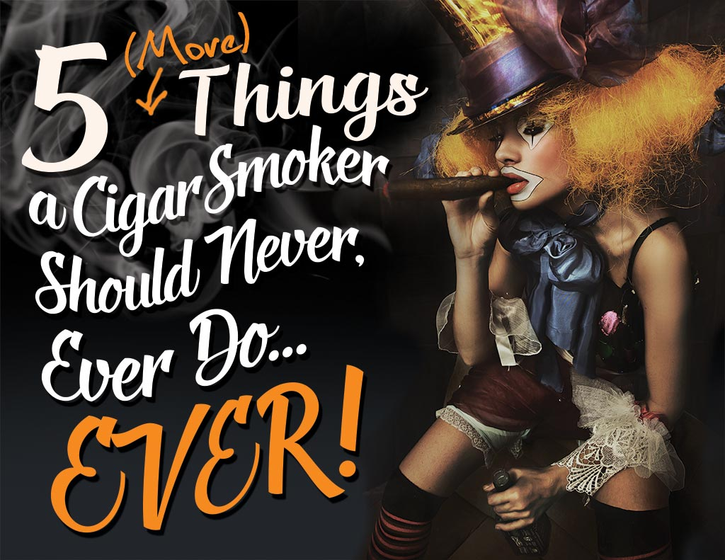 Five MORE Things a Cigar Smoker Should Never, Ever Do…Ever.
