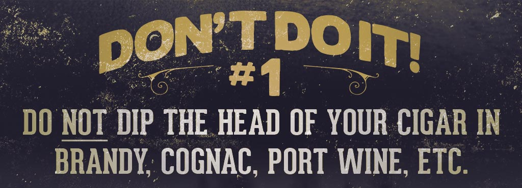 cigars smokers do's and don'ts 1 Don't dip the head of your cigar in brandy, cognac, wine, etc