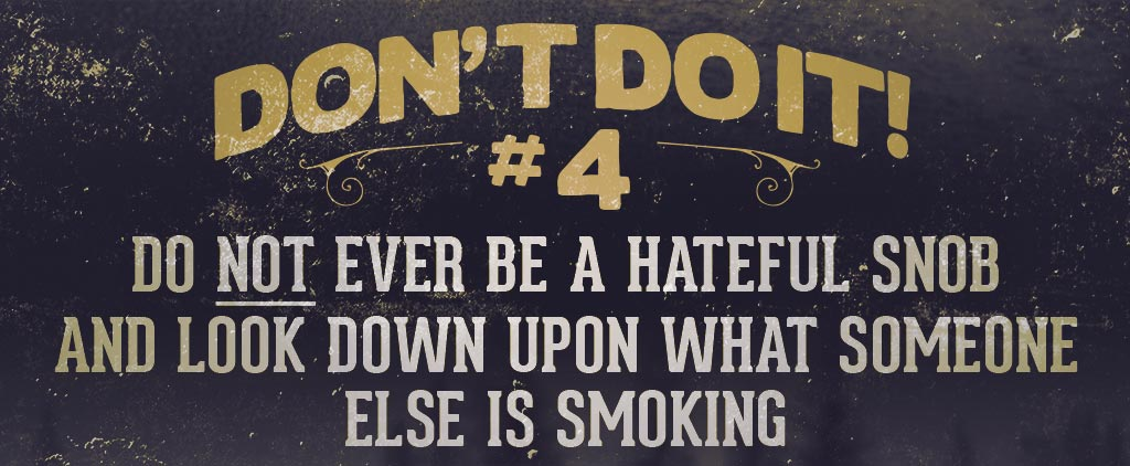 Cigar Smokers do's and don'ts Don't Ever Be a Hateful Snob & Look Down Upon What Someone Else is Smoking.