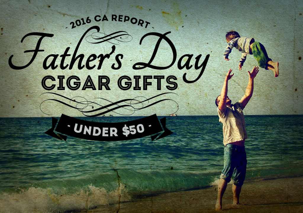 2016 CA Report: Father's Day Cigar Gifts Under $50