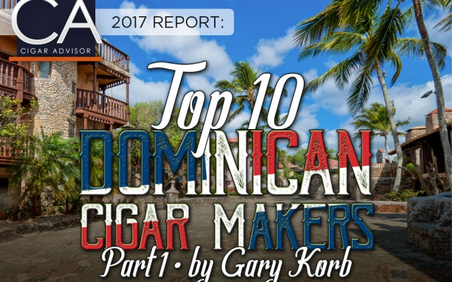 2017 CA Report: Top Dominican Cigar Makers – Part 1