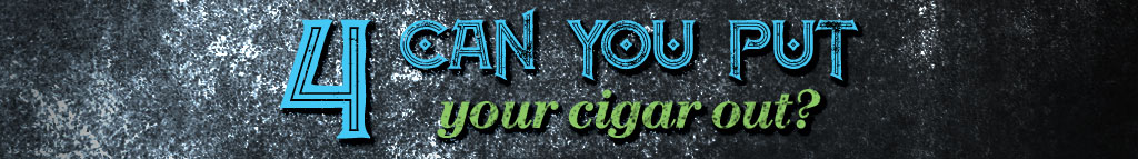 don't ask a cigar smoker question 4 Can You Put Your Cigar Out?