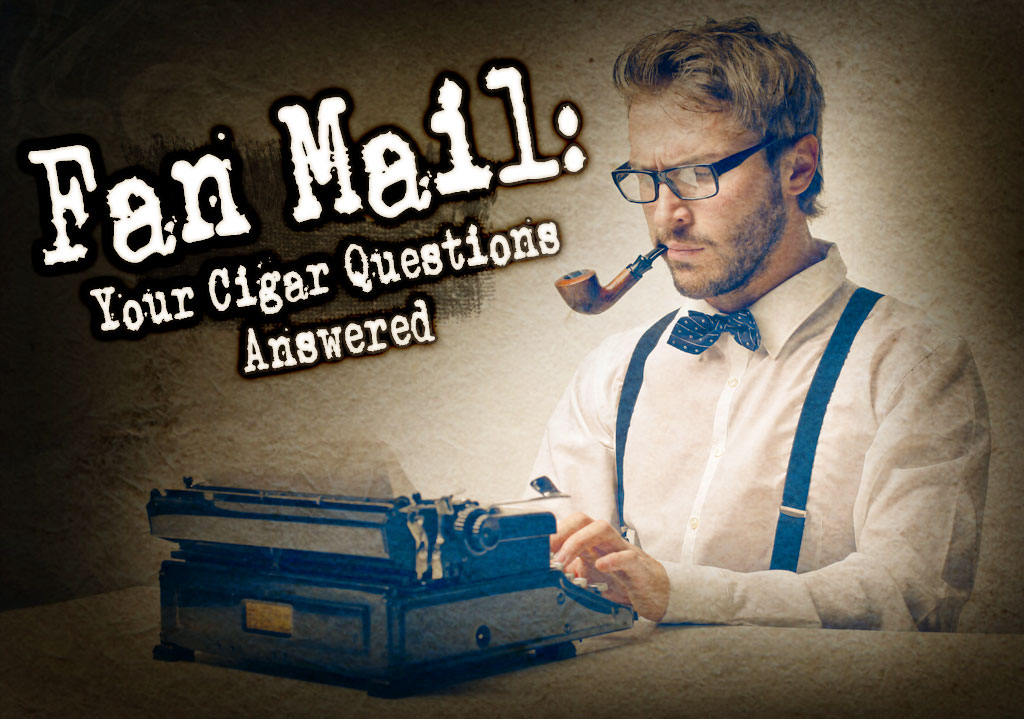 Fan Mail: Your Burning Cigar Questions – Answered (Part 21)