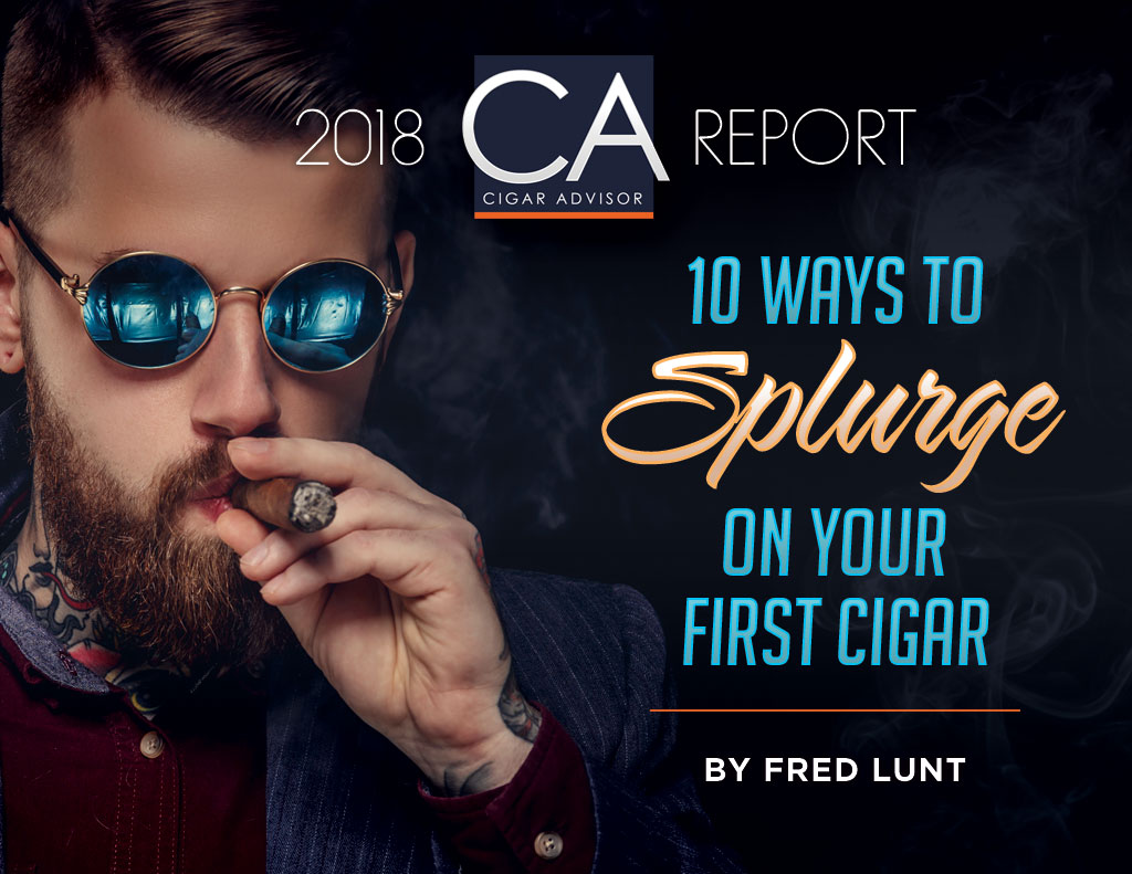 2018 CA Report: 10 Ways to Splurge On Your First Cigar