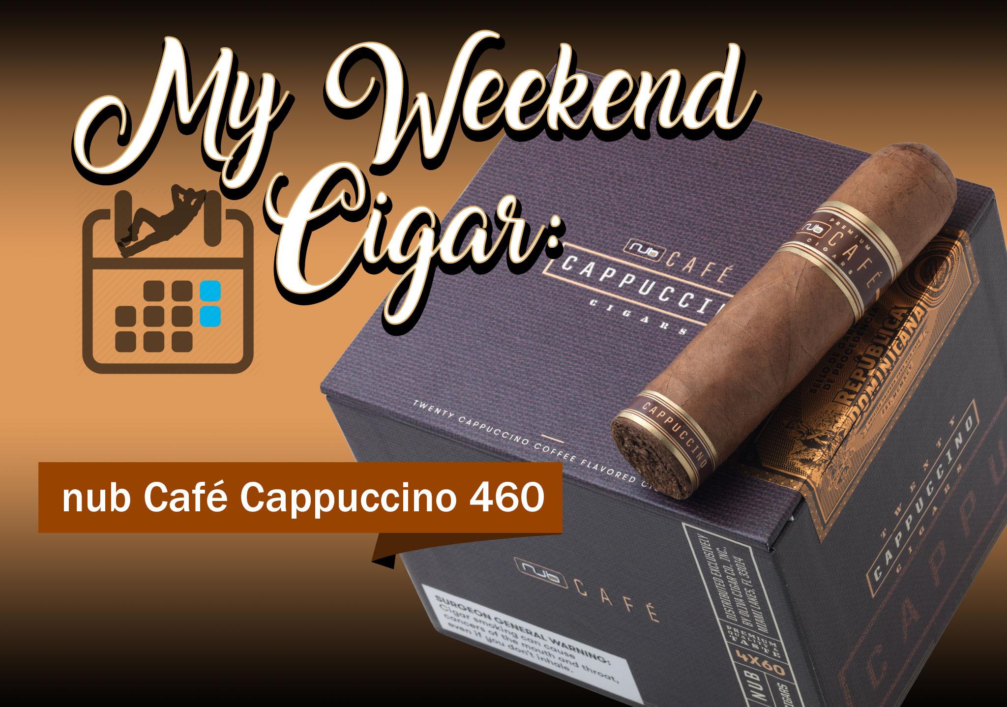 My Weekend Cigar: Apr. 16, 2018 – nub Cafe Cappuccino 460