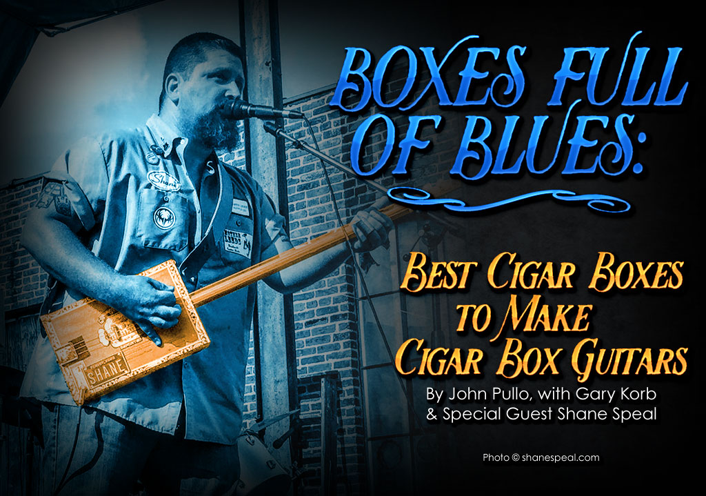 Boxes Full of Blues: The Best Cigar Boxes to Make Cigar Box Guitars