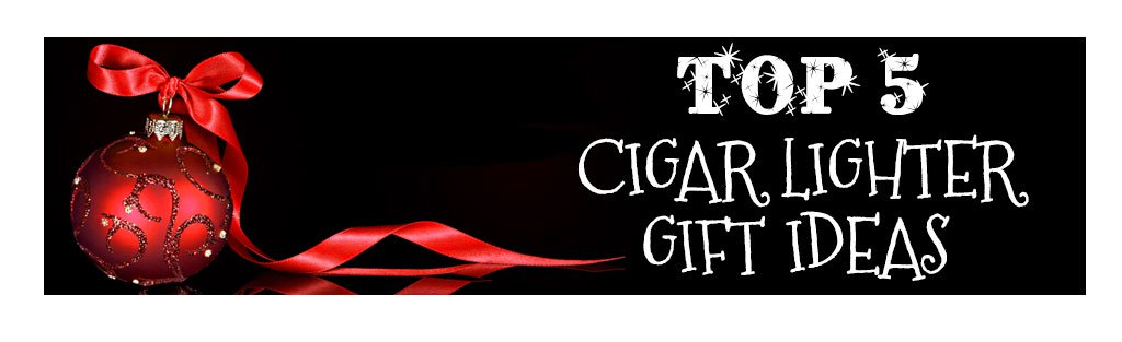 2018 best cigar gifts for christmas guide top 5 cigar torch lighter gift ideas banner