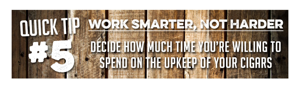 5 Tips for Buying Your First Humidor tip 5 decisde how much time you want to spend on the upkeep of your humidor